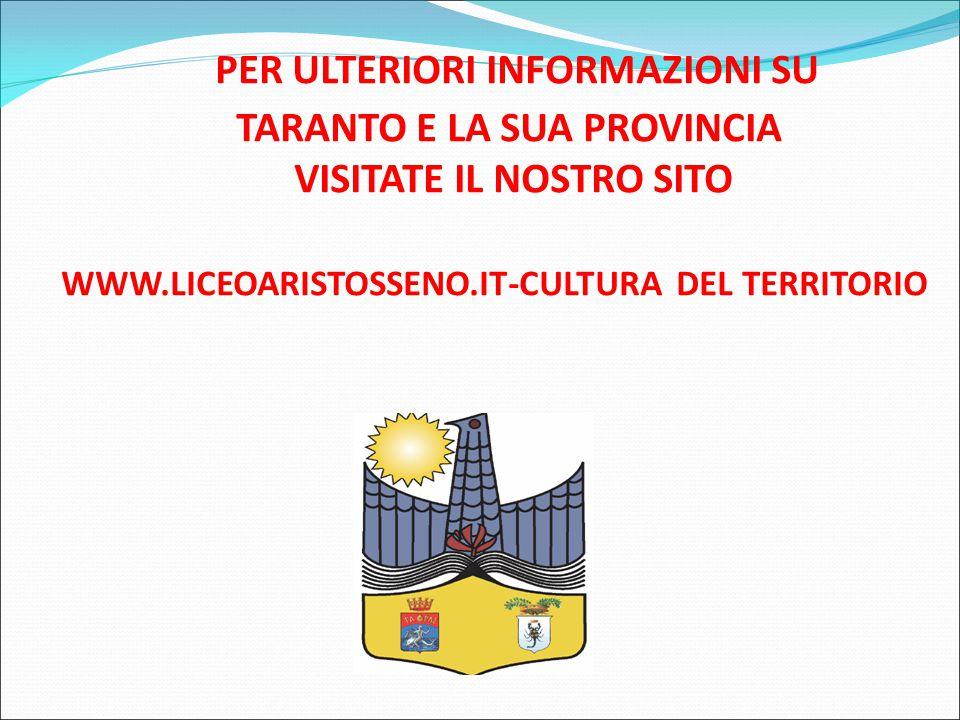 PER ULTERIORI INFORMAZIONI SU TARANTO E LA SUA PROVINCIA VISITATE IL NOSTRO SITO WWW.LICEOARISTOSSENO.IT-CULTURA DEL TERRITORIO