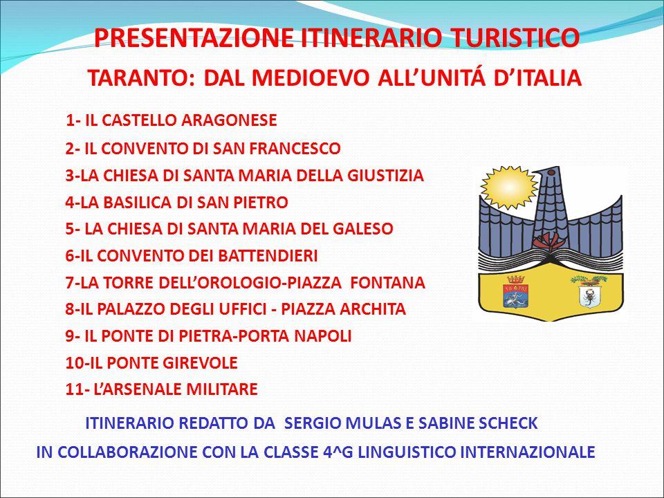 PRESENTAZIONE ITINERARIO TURISTICO TARANTO: DAL MEDIOEVO ALL'UNITÁ D'ITALIA 1- IL CASTELLO ARAGONESE 2- IL CONVENTO DI SAN FRANCESCO 3-LA CHIESA DI SANTA MARIA DELLA GIUSTIZIA 4-LA BASILICA DI SAN PIETRO 5- LA CHIESA DI SANTA MARIA DEL GALESO 6-IL CONVENTO DEI BATTENDIERI 7-LA TORRE DELL'OROLOGIO-PIAZZA FONTANA 8-IL PALAZZO DEGLI UFFICI - PIAZZA ARCHITA 9- IL PONTE DI PIETRA-PORTA NAPOLI 10-IL PONTE GIREVOLE 11- L'ARSENALE MILITARE ITINERARIO REDATTO DA SERGIO MULAS E SABINE SCHECK IN COLLABORAZIONE CON LA CLASSE 4^G LINGUISTICO INTERNAZIONALE