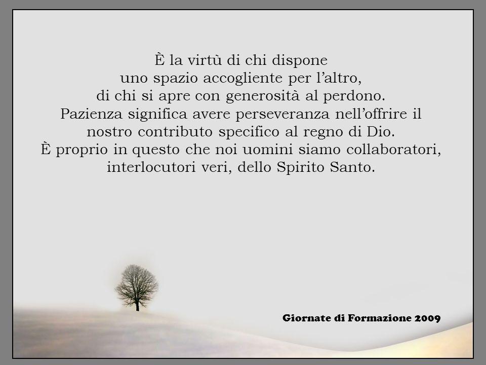 È la virtù di chi dispone uno spazio accogliente per l'altro, di chi si apre con generosità al perdono. Pazienza significa avere perseveranza nell'off