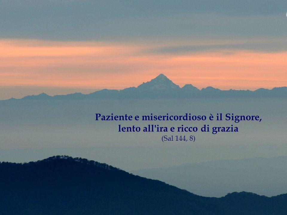 Paziente e misericordioso è il Signore, lento all'ira e ricco di grazia (Sal 144, 8)