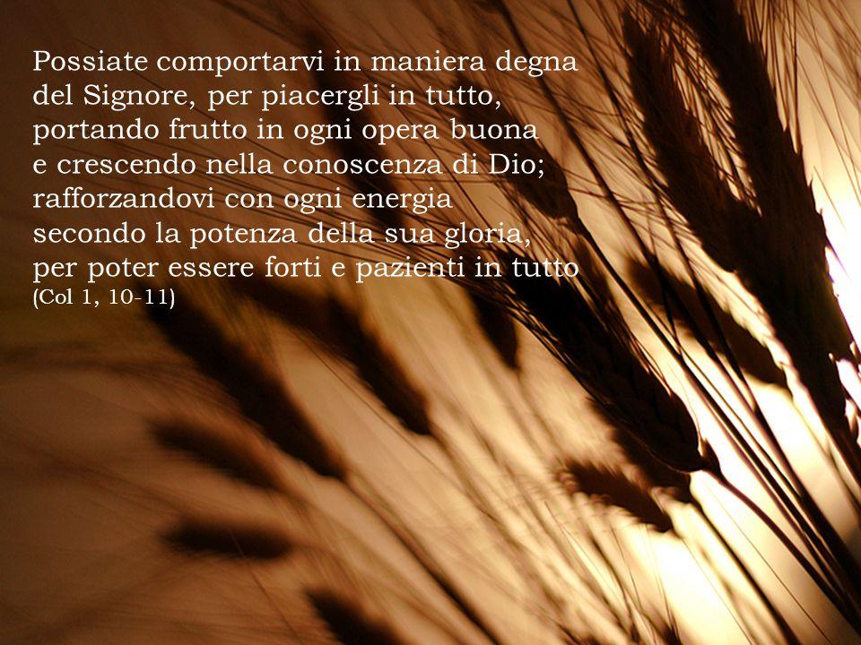 Possiate comportarvi in maniera degna del Signore, per piacergli in tutto, portando frutto in ogni opera buona e crescendo nella conoscenza di Dio; ra