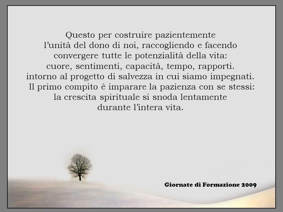 Questo per costruire pazientemente l'unità del dono di noi, raccogliendo e facendo convergere tutte le potenzialità della vita: cuore, sentimenti, cap