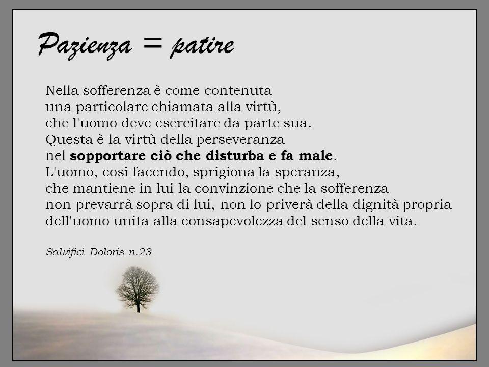 Pazienza = patire Nella sofferenza è come contenuta una particolare chiamata alla virtù, che l'uomo deve esercitare da parte sua. Questa è la virtù de