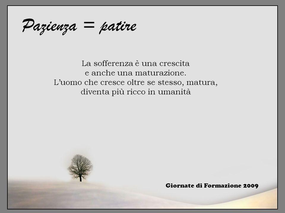 Giornate di Formazione 2009 Pazienza = patire La sofferenza è una crescita e anche una maturazione. L'uomo che cresce oltre se stesso, matura, diventa