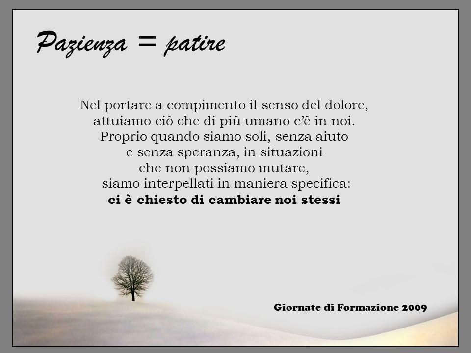 Giornate di Formazione 2009 Pazienza = patire Nel portare a compimento il senso del dolore, attuiamo ciò che di più umano c'è in noi. Proprio quando s