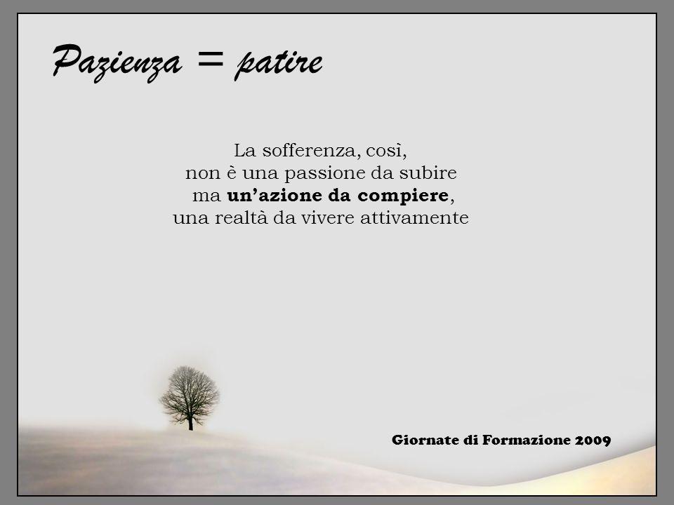Giornate di Formazione 2009 Pazienza = patire La sofferenza, così, non è una passione da subire ma un'azione da compiere, una realtà da vivere attivam