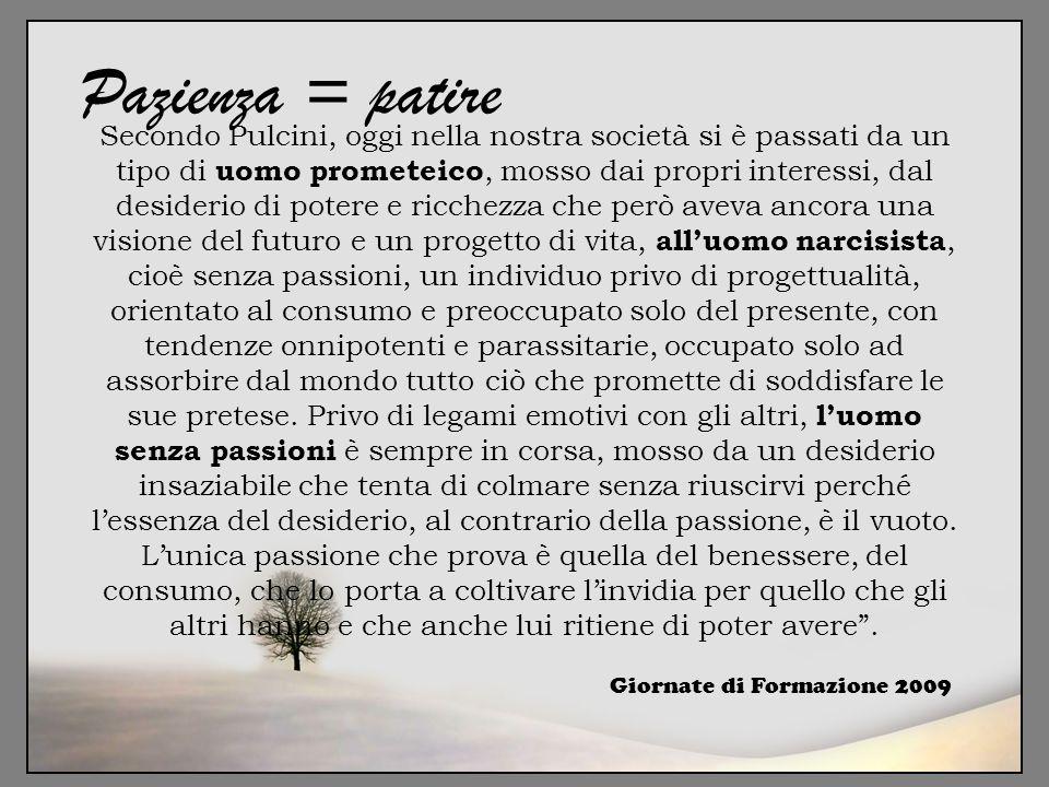 Giornate di Formazione 2009 Pazienza = patire Secondo Pulcini, oggi nella nostra società si è passati da un tipo di uomo prometeico, mosso dai propri