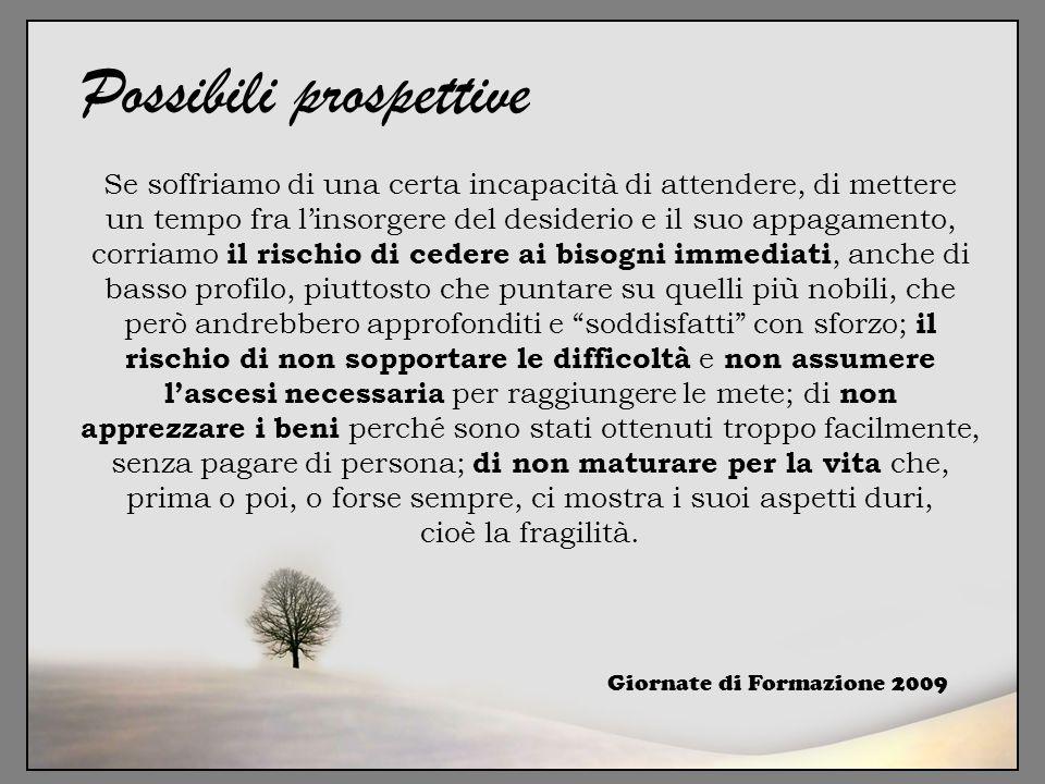 Giornate di Formazione 2009 Possibili prospettive Se soffriamo di una certa incapacità di attendere, di mettere un tempo fra l'insorgere del desiderio