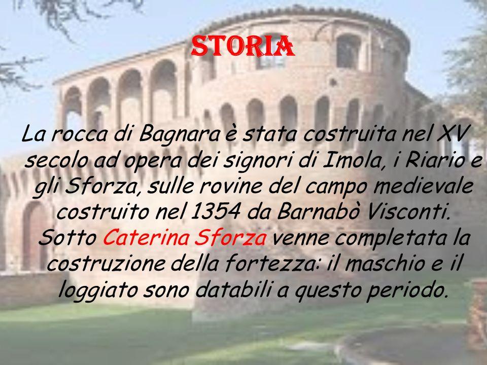STORIA La rocca di Bagnara è stata costruita nel XV secolo ad opera dei signori di Imola, i Riario e gli Sforza, sulle rovine del campo medievale costruito nel 1354 da Barnabò Visconti.