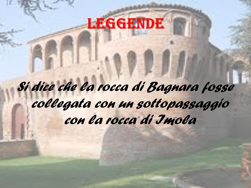 LEGGENDE Si dice che la rocca di Bagnara fosse collegata con un sottopassaggio con la rocca di Imola