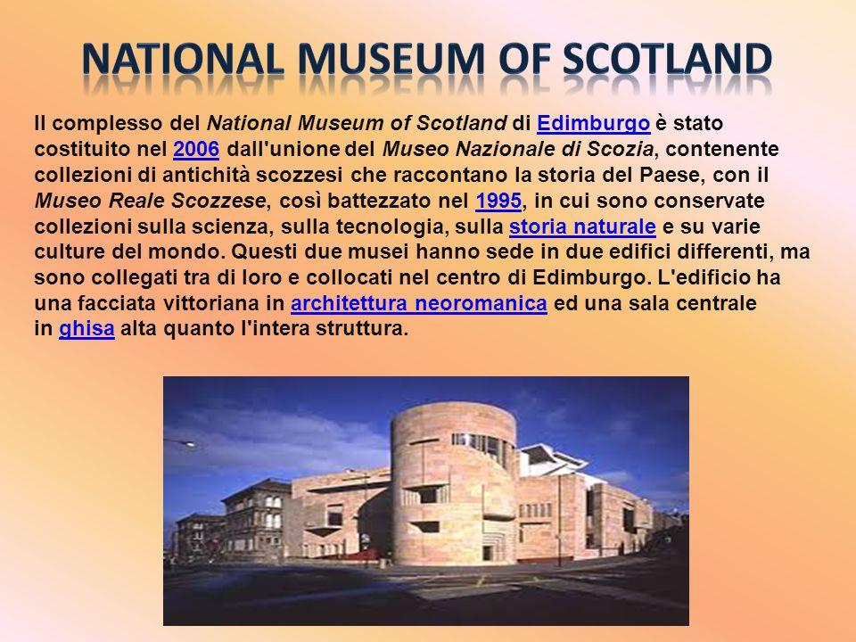 Il complesso del National Museum of Scotland di Edimburgo è stato costituito nel 2006 dall unione del Museo Nazionale di Scozia, contenente collezioni di antichità scozzesi che raccontano la storia del Paese, con il Museo Reale Scozzese, così battezzato nel 1995, in cui sono conservate collezioni sulla scienza, sulla tecnologia, sulla storia naturale e su varie culture del mondo.
