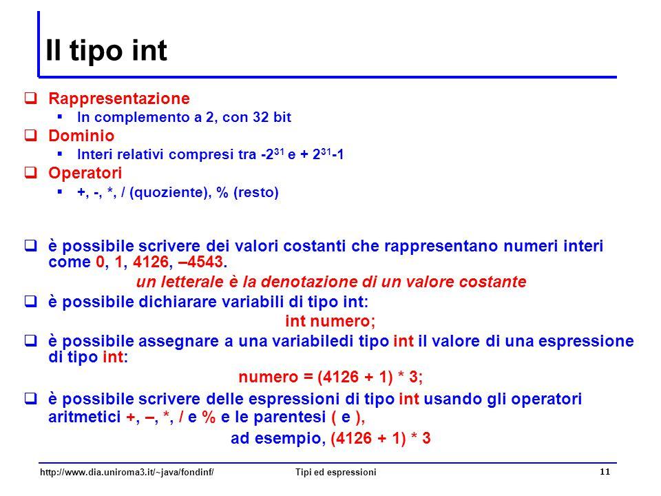 http://www.dia.uniroma3.it/~java/fondinf/Tipi ed espressioni 12 Il tipo int: Rappresentazione e Dominio  Il tipo int di Java ha una rappresentazione a 32 bit in complemento a 2: Rappresentazione modulare  Il tipo int di Java ha come domino un sottoinsieme degli interi relativi: [-2147483648, …, +2147483647] Una variabile di tipo int può assumere un valore tra -2 31 e +2 31 -1