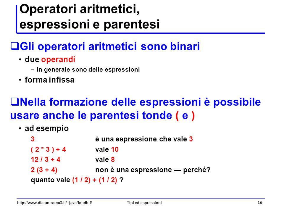 http://www.dia.uniroma3.it/~java/fondinf/Tipi ed espressioni 17 Divisione per zero  Nell'aritmetica intera non è consentita la divisione per zero  Ci sono pre-condizioni anche per gli operatori, ad esempio int a, b, c; a = 2; b = 0; c = a/b; // NO, divisione per zero.