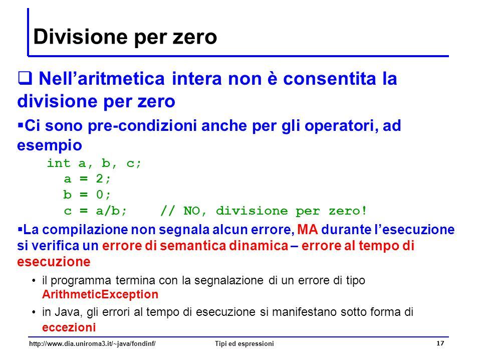 http://www.dia.uniroma3.it/~java/fondinf/Tipi ed espressioni 18 Altri tipi primitivi numerici interi  Java fornisce altri tipi primitivi per la rappresentazione di numeri interi relativi – con un intervallo di definizione diverso il tipo long – 64 bit, tra -9223372036854775808 e +9223372036854775807 ossia [-2 63,…,+2 63 -1] –i letterali long terminano con il carattere L – ad esempio, 1000L –il carattere L terminale permette di distinguere i letterali di tipo long dai letterali di tipo int il tipo short – 16 bit, tra -32768 e +32767, ossia [-2 15,…,+2 15 -1] il tipo byte – 8 bit, tra -128 e +127, ossia [-2 7,…,+2 7 -1] –non esistono letterali short né byte (di fatto inutili !!)  Gli operatori definiti su questi tipi interi relativi sono gli stessi definiti per il tipo int ovviamente con effetti diversi