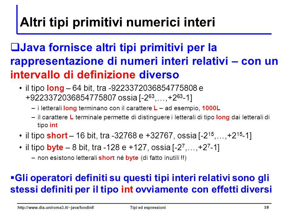 http://www.dia.uniroma3.it/~java/fondinf/Tipi ed espressioni 19 Il tipo char  Rappresentazione  16 bit  Dominio  Tutti i caratteri dell'alfabeto unicode 2.0 (www.unicode.org)  Operatori  +, ++, -, --, … il tipo char è un tipo numerico  Ad ogni carattere corrisponde un numero d'ordine  i letterali char sono normalmente scritti tra apici semplici; a , B , 5  alcune eccezioni: le sequenze di escape \ indica il carattere \ indica il carattere \\ indica il carattere \