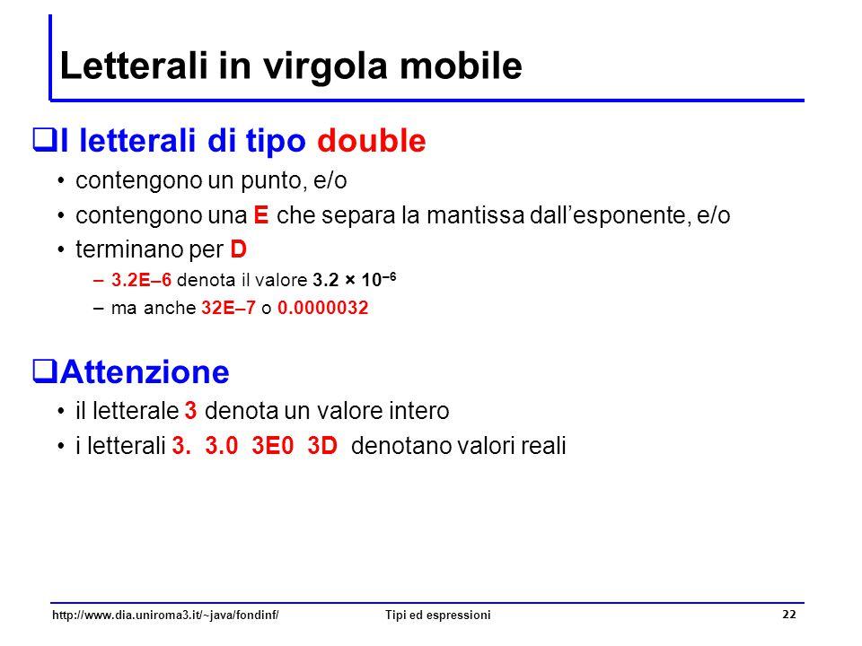 http://www.dia.uniroma3.it/~java/fondinf/Tipi ed espressioni 23 Il tipo double: operatori  Gli stessi operatori degli int: + - * / % ma operazioni diverse  Gli operatori aritmetici applicati ad operandi reali indicano un'operazione tra reali il risultato è un numero reale ad esempio, 7.0/2.0 restituisce 3.5 –in questo caso, l'operatore / è interpretato come l'operatore di divisione tra numeri reali calcolano un risultato approssimato (invece l'aritmetica intera è una aritmetica esatta, anche se modulare) –I risultati sono soggetti ad arrotondamenti, e quindi a perdita di precisione –ad esempio, 1E100+1E-100 vale 1E100 Gli operatori aritmetici sono sovraccarichi Lo stesso simbolo indica operazioni diverse
