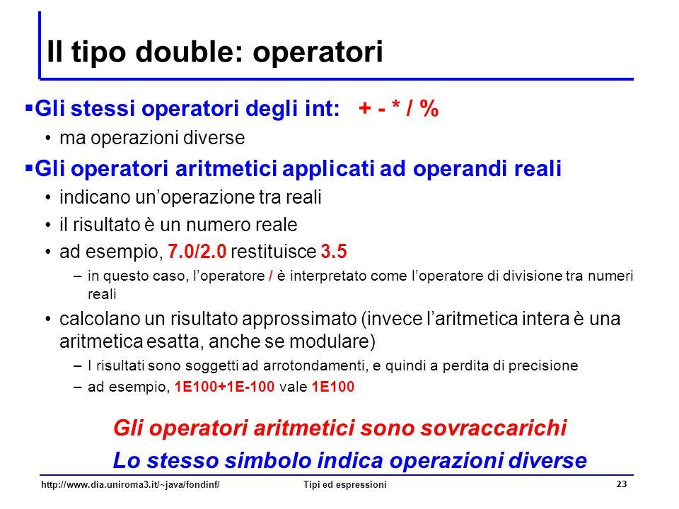 http://www.dia.uniroma3.it/~java/fondinf/Tipi ed espressioni 24 La classe Math  La classe Math del package java.lang contiene la definizione di molti metodi di utilità per la matematica ad esempio double Math.sqrt(double x): calcola la radice quadrata di x double Math.pow(double x, double y):calcola x elevato alla y double Math.log(double x): calcola il logaritmo naturale di x double Math.sin(double x): x e' espresso in radianti double Math.random(): restituisce un numero casuale nell'intervallo semi-aperto [0.0, 1.0)  La classe Math contiene anche la definizione di due costanti con la migliore approssimazione possibile (per un valore di tipo double) Math.E: 2.7182818284590452354 Math.PI: 3.14159265358979323846