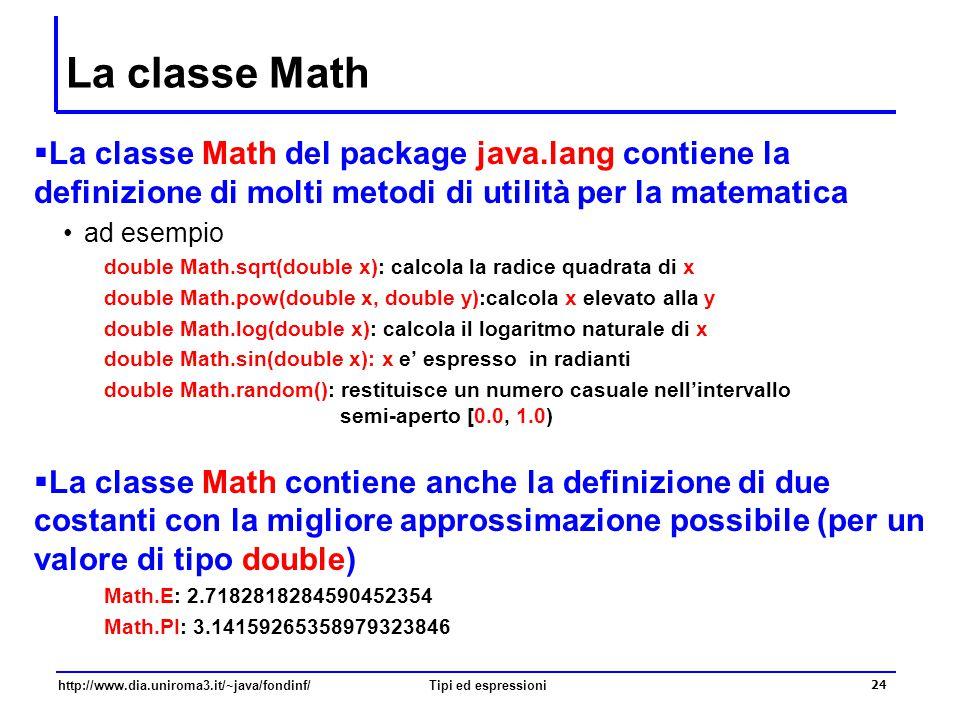 http://www.dia.uniroma3.it/~java/fondinf/Tipi ed espressioni 25 Espressioni  Molti elementi sintattici di Java sono classificati come espressioni ad esempio, il lato destro di una assegnazione, gli argomenti nell'invocazione di un metodo  Le espressioni vengono formate mediante la composizione di operandi e operatori gli operatori sono simboli usati per denotare operazioni (come ad esempio gli operatori aritmetici) da valutare sui rispettivi argomenti, chiamati operandi attenzione: un operatore può rappresentare più operazioni  A ciascuna espressione è associato un tipo determinato sulla base degli operandi e degli operatori che vi occorrono