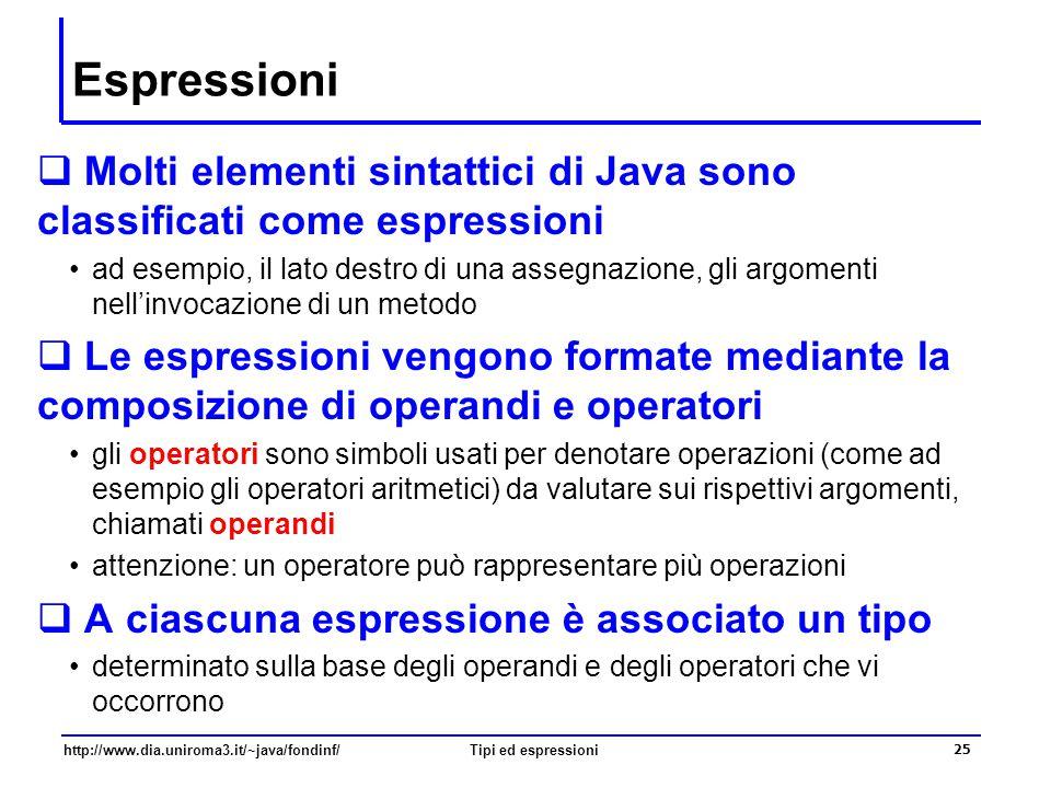 http://www.dia.uniroma3.it/~java/fondinf/Tipi ed espressioni 26 Espressioni semplici  Sono formate da un singolo operando  un letterale è una espressione denota un valore costante, il tipo viene stabilito sulla base della sua forma lessicale  una variabile è una espressione denota il valore della variabile, il tipo viene stabilito sulla base della sua dichiarazione  una costante è una espressione denota il valore della costante, il tipo viene stabilito sulla base della sua dichiarazione  la creazione di un oggetto è una espressione denota il riferimento all'oggetto creato, il tipo è la classe da cui l'oggetto viene creato  l'invocazione di un metodo è una espressione denota il valore restituito dal metodo, il tipo è il tipo di ritorno  l'accesso a una variabile di un oggetto è una espressione denota il valore della variabile, il tipo è il tipo della variabile