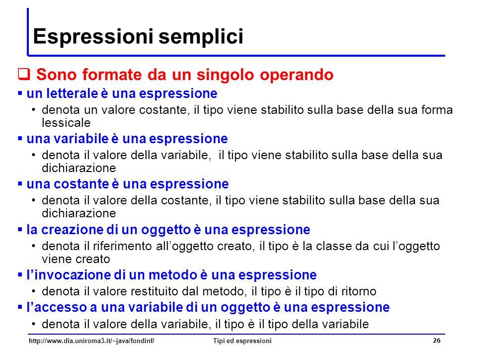 http://www.dia.uniroma3.it/~java/fondinf/Tipi ed espressioni 27 Espressioni composte …  Sono formate da più operatori e operandi  Esempio: se espr 1 e espr 2 sono espressioni, allora anche espr 1 + espr 2 e espr 1 * espr 2 sono espressioni  Il tipo di una espressione viene determinato sulla base del tipo dei suoi operandi e delle caratteristiche degli operatori che vi occorrono Esempio 1: se espr 1 e espr 2 sono espressioni di tipo int, allora anche espr 1 + espr 2 è una espressione di tipo int Esempio 2: se espr 1 e espr 2 sono espressioni di tipo double, allora anche espr 1 + espr 2 è una espressione di tipo double L'operatore + è lo stesso nei due esempi ?