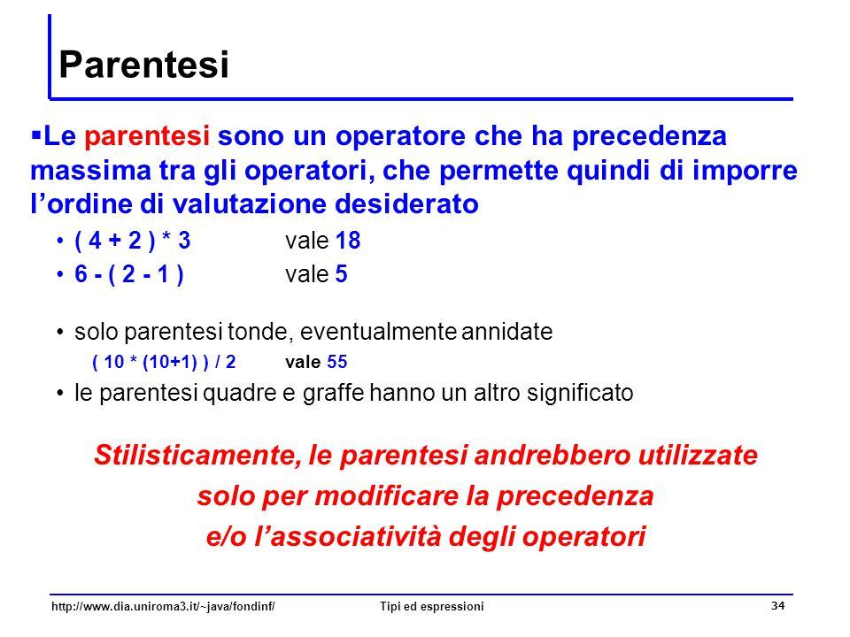 http://www.dia.uniroma3.it/~java/fondinf/Tipi ed espressioni 35 Operatore di assegnazione  Anche = è un operatore, l'operatore di assegnazione a = 5 l'operatore di assegnazione è binario –il primo operando è il nome di una variabile –il secondo operando è una espressione semantica dell'assegnazione essendo un operatore, la sua valutazione ha anche l'effetto di restituire un valore –il valore dell'espressione, ovvero il valore assegnato alla variabile a = b = 5;  System.out.println(a=8); questo uso è sconsigliato .