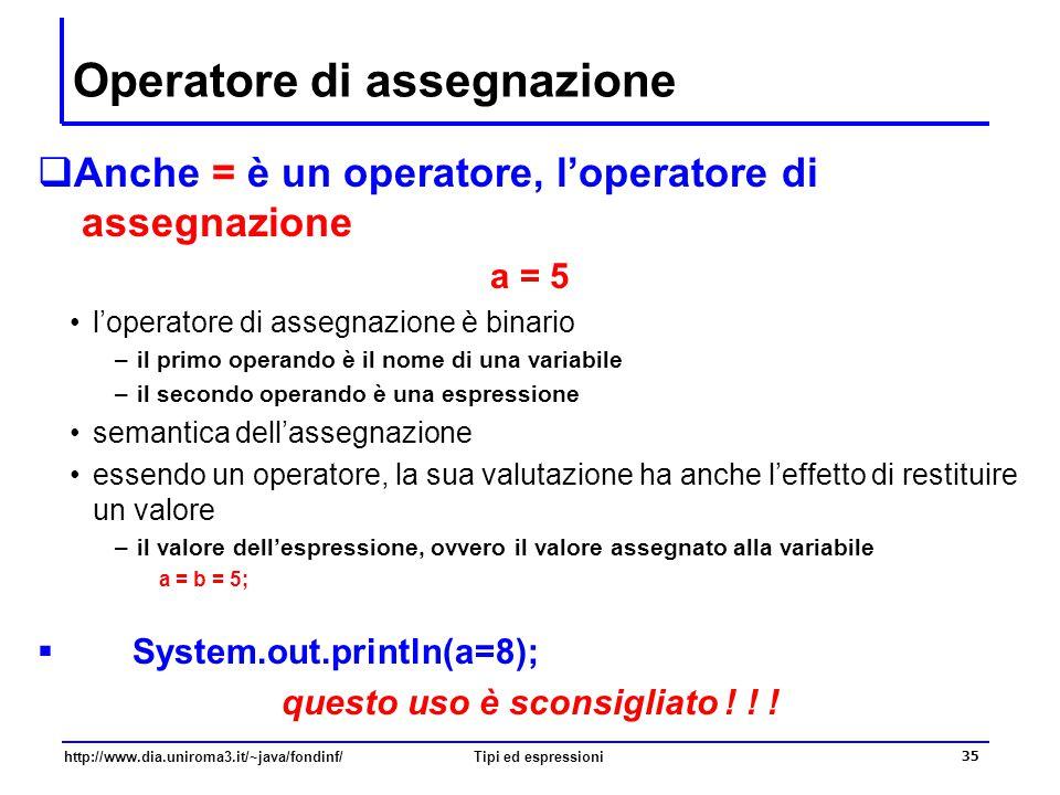 http://www.dia.uniroma3.it/~java/fondinf/Tipi ed espressioni 36 Operatori di assegnazione composti  Gli operatori di assegnazione composti sono ottenuti componendo un operatore aritmetico binario con l'operatore di assegnazione a += 5 equivale all'assegnazione a = a + 5 a -= 5 equivale all'assegnazione a = a - 5 a *= 5 equivale all'assegnazione a = a * 5 a /= 5 equivale all'assegnazione a = a / 5 a %= 5 equivale all'assegnazione a = a % 5