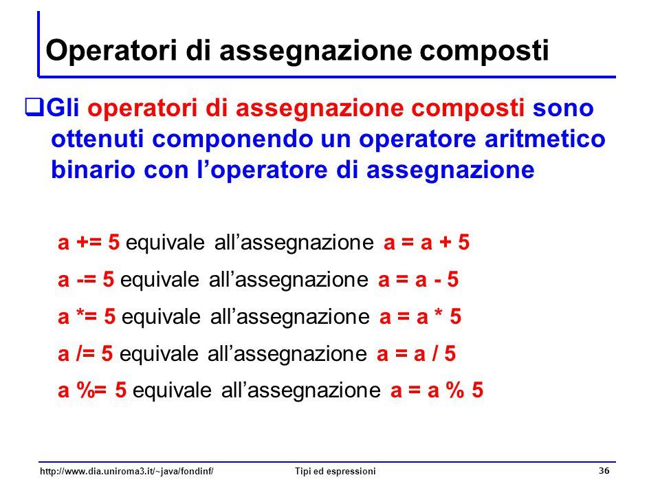 http://www.dia.uniroma3.it/~java/fondinf/Tipi ed espressioni 37 Operatori di incremento e decremento  Due operazioni molto comuni sono l'incremento e il decremento di uno di una variabile intera a = a+1; // equivalente a: a +=1 b = b-1; // equivalente a: b -=1  Queste operazioni sono molto comuni, e per questo motivo Java fornisce gli operatori di incremento ++ e decremento – – a++; // equivalente a: a +=1 b--; // equivalente a: b -=1