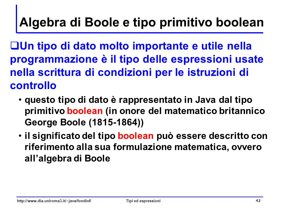 http://www.dia.uniroma3.it/~java/fondinf/Tipi ed espressioni 43 Algebra di Boole  L'algebra di Boole è formata dai seguenti elementi un dominio composto da due soli elementi, corrispondenti ai valori di verità vero e falso , che denoteremo rispettivamente mediante i simboli TRUE e FALSE  tre operatori (chiamati operatori booleani) l'operatore unario ¬ ( not ) di complementazione o negazione l'operatore binario  ( and ) di congiunzione l'operatore binario  ( or ) di disgiunzione