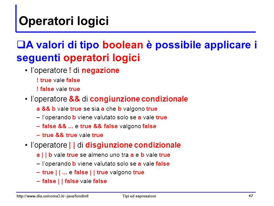 http://www.dia.uniroma3.it/~java/fondinf/Tipi ed espressioni 48 Operatori logici (non condizionali)  Java fornisce altri due operatori logici non condizionali, varianti degli operatori && e | | l'operatore & di congiunzione (non condizionale) a & b vale true se sia a che b valgono true –entrambi gli operandi a e b vengono valutati l'operatore | di disgiunzione (non condizionale) a | b vale true se almeno uno tra a e b vale true –entrambi gli operandi a e b vengono valutati