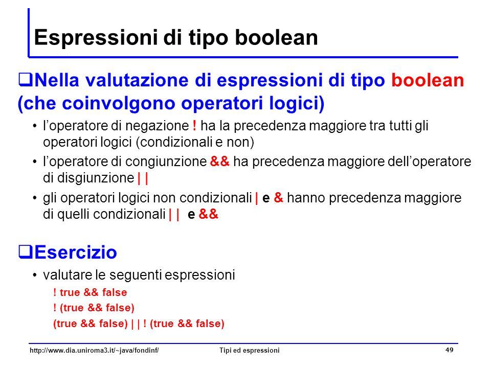 http://www.dia.uniroma3.it/~java/fondinf/Tipi ed espressioni 50 Operatori relazionali L'avere a disposizione il tipo boolean permette di confrontare una coppia di valori per verificare se tra questi valori sussiste o meno una certa relazione –mediante gli operatori relazionali »si applicano a coppie di operandi »restituiscono un valore boolean –l'operatore maggiore di, > –l'operatore maggiore o uguale di, >= –l'operatore minore di, < –l'operatore minore o uguale di, <= –l'operatore uguale a, == »da non confondere con l'operatore di assegnazione = –l'operatore non uguale a, != Gli operatori relazionali hanno precedenza minore dell'operatore di negazione, ma maggiore degli operatori logici