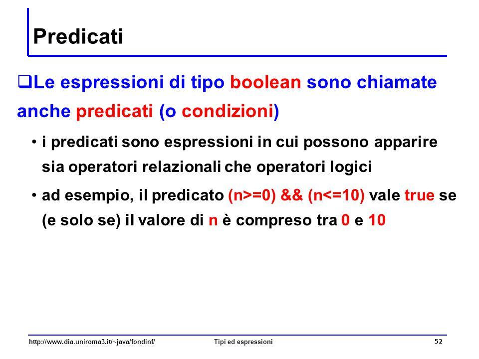 http://www.dia.uniroma3.it/~java/fondinf/Tipi ed espressioni 53 Variabili boolean  È possibile dichiarare variabili di tipo boolean le variabili di tipo boolean vanno normalmente documentate con un commento che descrive la proprietà che è verificata se la variabile assume il valore true boolean nPari; // n è pari boolean nPositivo; // n è positivo boolean nPariEPositivo; // n è pari e positivo  È possibile assegnare a una variabile boolean il valore (della valutazione) di un predicato /*n è pari se il resto della divisione per 2 e' zero */ nPari = (n%2) == 0; nPositivo = n>0;  Nei predicati è possibile usare anche variabili boolean nPariEPositivo = nPari && nPositivo;