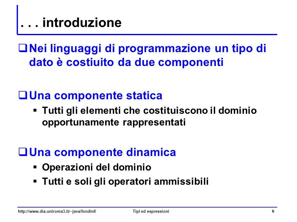 http://www.dia.uniroma3.it/~java/fondinf/Tipi ed espressioni 7 Tipi, classi e oggetti  Una classe è caratterizzata da:  Un insieme di elementi della classe (oggetti)  Un insieme di operazioni (metodi) che possono essere eseguite sugli elementi Nomi di metodi  Un tipo è caratterizzato da:  Un insieme di valori che definiscono il dominio  Un insieme di operazioni su elementi del dominio Operatori infissi Per comodità di programmazione, in Java, alcuni tipi di base non sono definiti come oggetti, ma come tipi detti primitivi