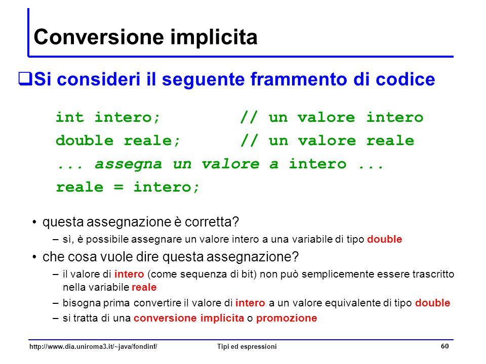 http://www.dia.uniroma3.it/~java/fondinf/Tipi ed espressioni 61 Assegnazioni e conversioni implicite  Una assegnazione  variabile = espressione è valida se –variabile ed espressione hanno lo stesso tipo, oppure se –il tipo di variabile è più ampio di quello di espressione in quest'ultimo caso –la semantica dell'assegnazione consiste nella valutazione di espressione, nella conversione implicita del valore calcolato al tipo di variabile e in una assegnazione a variabile intero = 10; reale = intero; /* ora reale vale 10.0 */ Le conversioni implicite vengono effettuate anche in altri casi Math.sqrt(144) 7.0/2