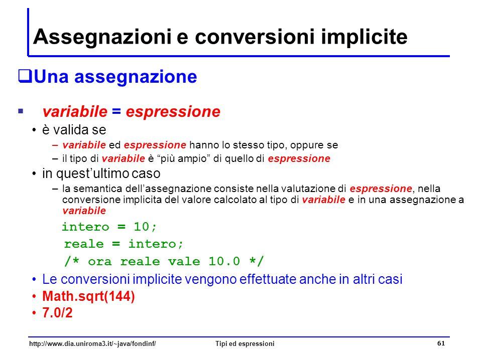 http://www.dia.uniroma3.it/~java/fondinf/Tipi ed espressioni 62 Conversione esplicita  Si consideri il seguente frammento di codice int intero; // un valore intero double reale; // un valore reale...
