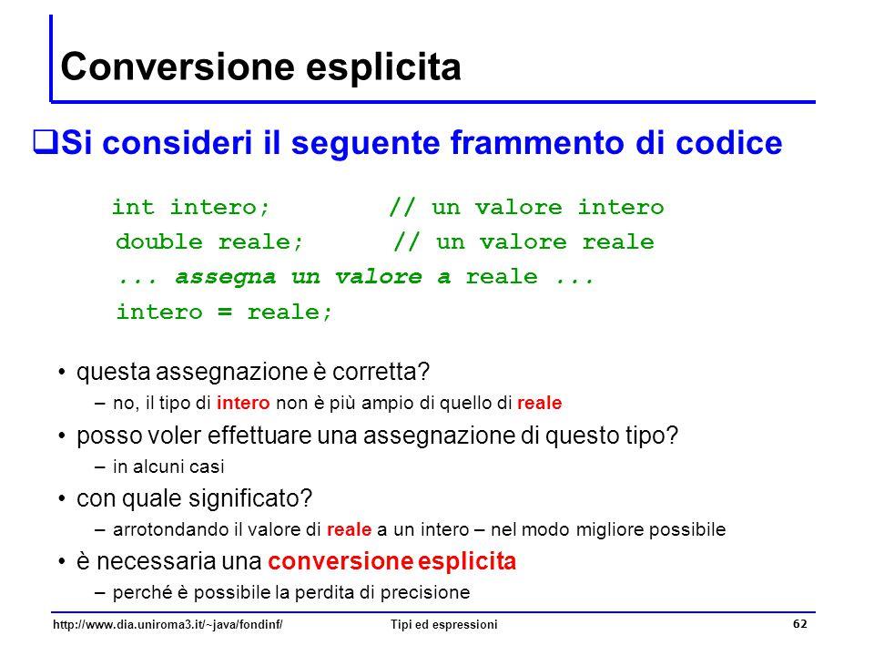 http://www.dia.uniroma3.it/~java/fondinf/Tipi ed espressioni 63 Conversione esplicita e cast  Se T è un tipo, allora la forma sintattica (T ) è un operatore unario – operatore di cast - che indica una conversione di un valore al tipo T reale = 10.8; intero = (int) reale; /* ora intero vale 10 */ la conversione viene effettuata perdendo di precisione –in questo caso, arrotondando per difetto
