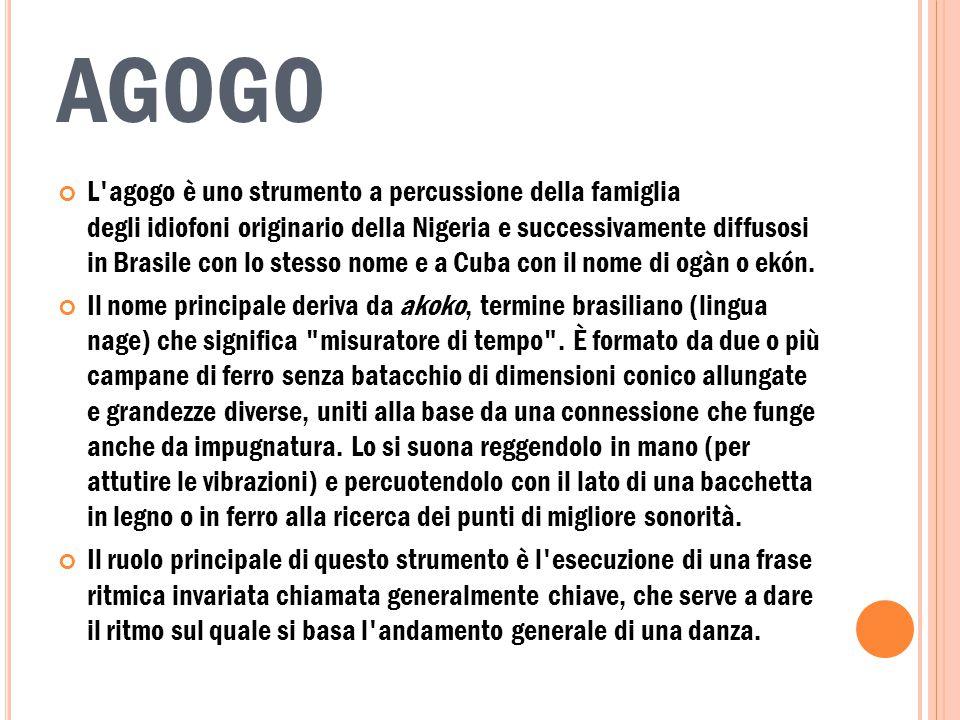 AGOGO L agogo è uno strumento a percussione della famiglia degli idiofoni originario della Nigeria e successivamente diffusosi in Brasile con lo stesso nome e a Cuba con il nome di ogàn o ekón.
