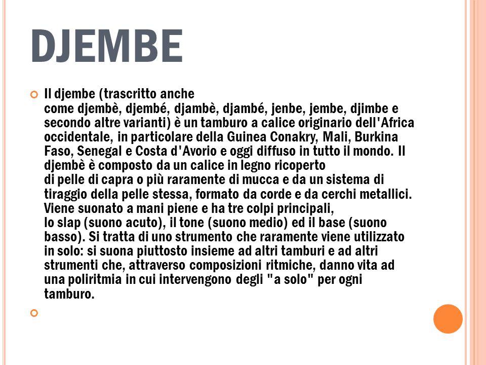 DJEMBE Il djembe (trascritto anche come djembè, djembé, djambè, djambé, jenbe, jembe, djimbe e secondo altre varianti) è un tamburo a calice originario dell Africa occidentale, in particolare della Guinea Conakry, Mali, Burkina Faso, Senegal e Costa d Avorio e oggi diffuso in tutto il mondo.