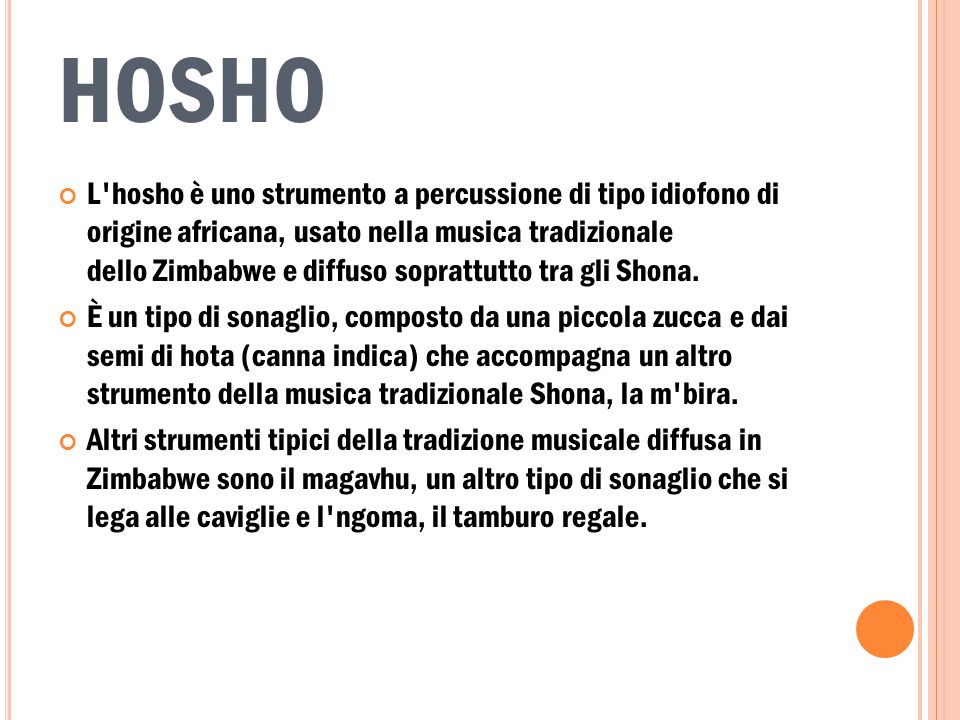HOSHO L'hosho è uno strumento a percussione di tipo idiofono di origine africana, usato nella musica tradizionale dello Zimbabwe e diffuso soprattutto