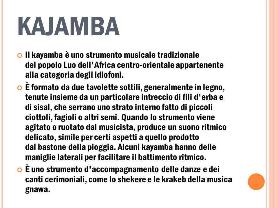 KAJAMBA Il kayamba è uno strumento musicale tradizionale del popolo Luo dell'Africa centro-orientale appartenente alla categoria degli idiofoni. È for