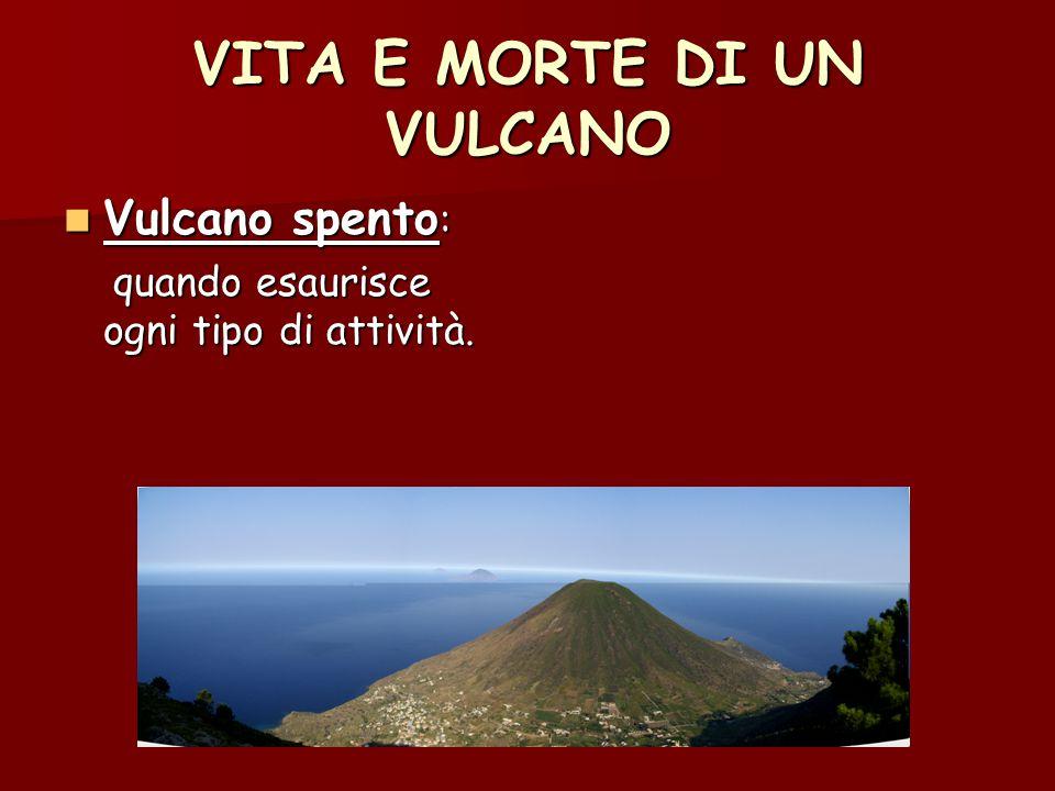 VITA E MORTE DI UN VULCANO Vulcano spento : Vulcano spento : quando esaurisce ogni tipo di attività. quando esaurisce ogni tipo di attività.