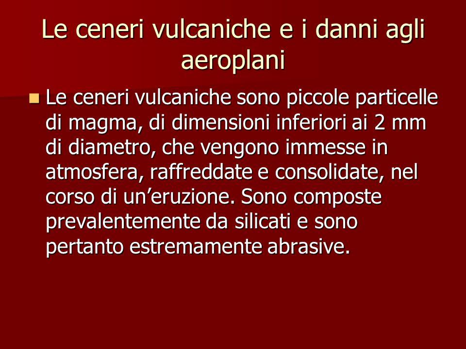Le ceneri vulcaniche e i danni agli aeroplani Le ceneri vulcaniche sono piccole particelle di magma, di dimensioni inferiori ai 2 mm di diametro, che