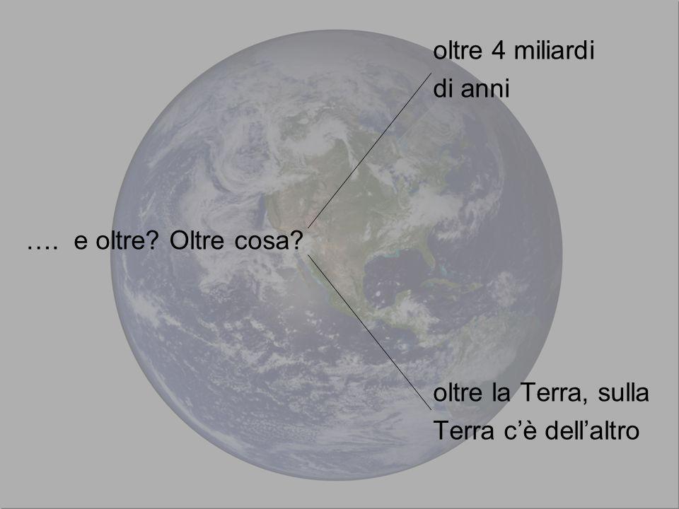 oltre 4 miliardi di anni …. e oltre Oltre cosa oltre la Terra, sulla Terra c'è dell'altro