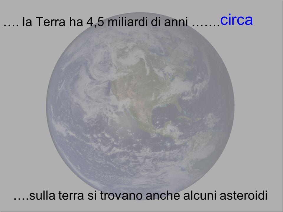 …. la Terra ha 4,5 miliardi di anni ……. circa ….sulla terra si trovano anche alcuni asteroidi