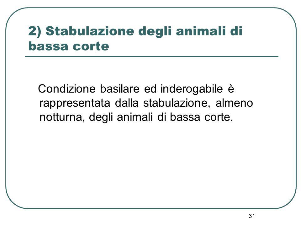 31 2) Stabulazione degli animali di bassa corte Condizione basilare ed inderogabile è rappresentata dalla stabulazione, almeno notturna, degli animali