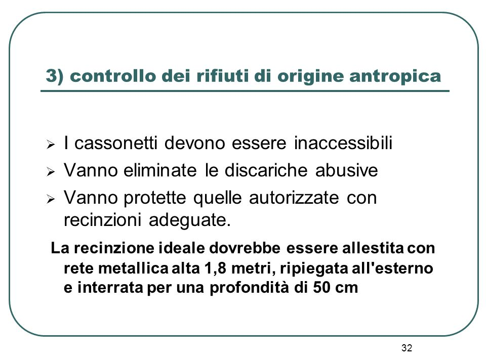 32 3) controllo dei rifiuti di origine antropica  I cassonetti devono essere inaccessibili  Vanno eliminate le discariche abusive  Vanno protette q