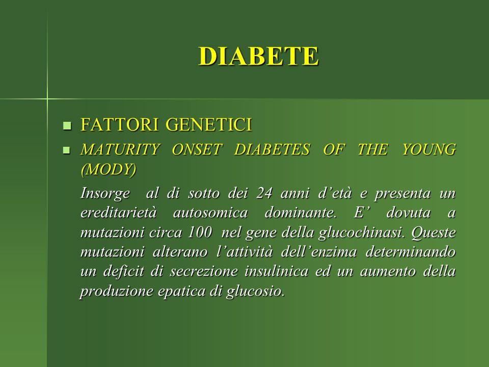 DIABETE FATTORI GENETICI FATTORI GENETICI MATURITY ONSET DIABETES OF THE YOUNG (MODY) MATURITY ONSET DIABETES OF THE YOUNG (MODY) Insorge al di sotto dei 24 anni d'età e presenta un ereditarietà autosomica dominante.