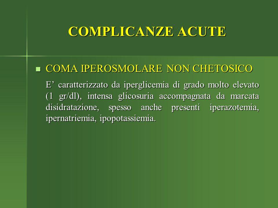 COMPLICANZE ACUTE COMA IPEROSMOLARE NON CHETOSICO COMA IPEROSMOLARE NON CHETOSICO E' caratterizzato da iperglicemia di grado molto elevato (1 gr/dl),