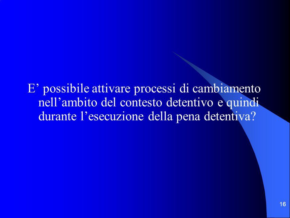 16 E' possibile attivare processi di cambiamento nell'ambito del contesto detentivo e quindi durante l'esecuzione della pena detentiva