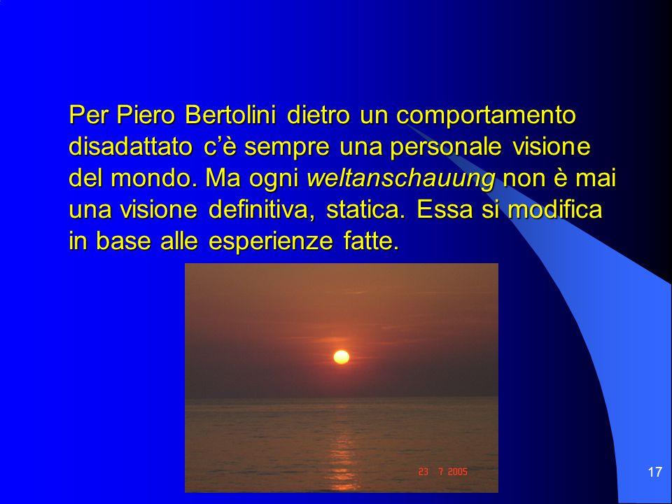 17 Per Piero Bertolini dietro un comportamento disadattato c'è sempre una personale visione del mondo.