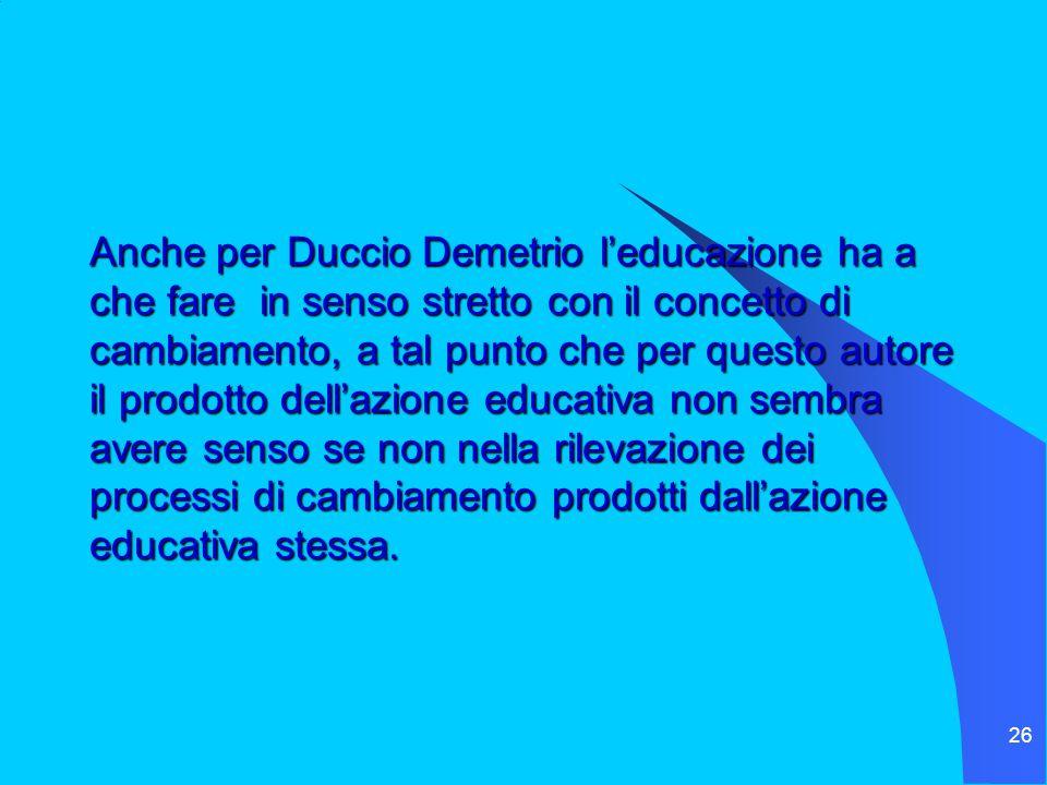 26 Anche per Duccio Demetrio l'educazione ha a che fare in senso stretto con il concetto di cambiamento, a tal punto che per questo autore il prodotto dell'azione educativa non sembra avere senso se non nella rilevazione dei processi di cambiamento prodotti dall'azione educativa stessa.